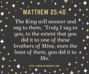 Matthew 25:40 What you do for the lease of these you do for Jesus