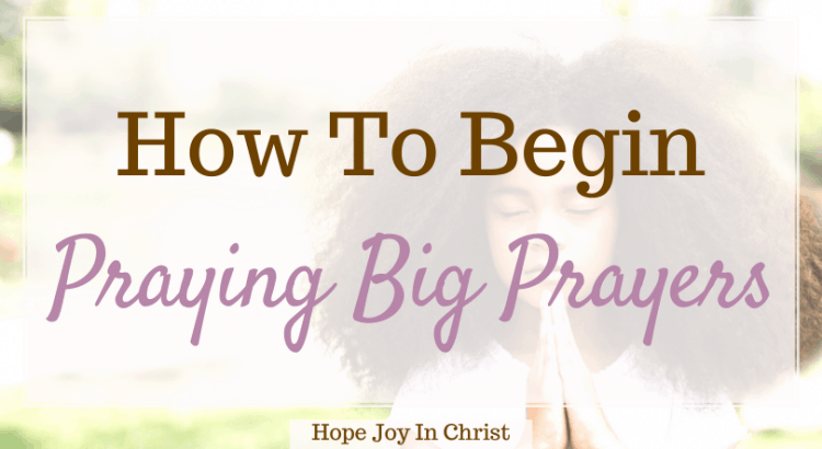 How To Begin Praying Big Prayers FtImg, How do you pray big? How do you pray a strong prayer? What are some good prayers to say? What are bold prayers? bold prayers, praying boldly, pray big prayers, God answers bold prayers, believe big and pray bold, big prayers in the Bible, #Prayer #HopeJoyInChrist