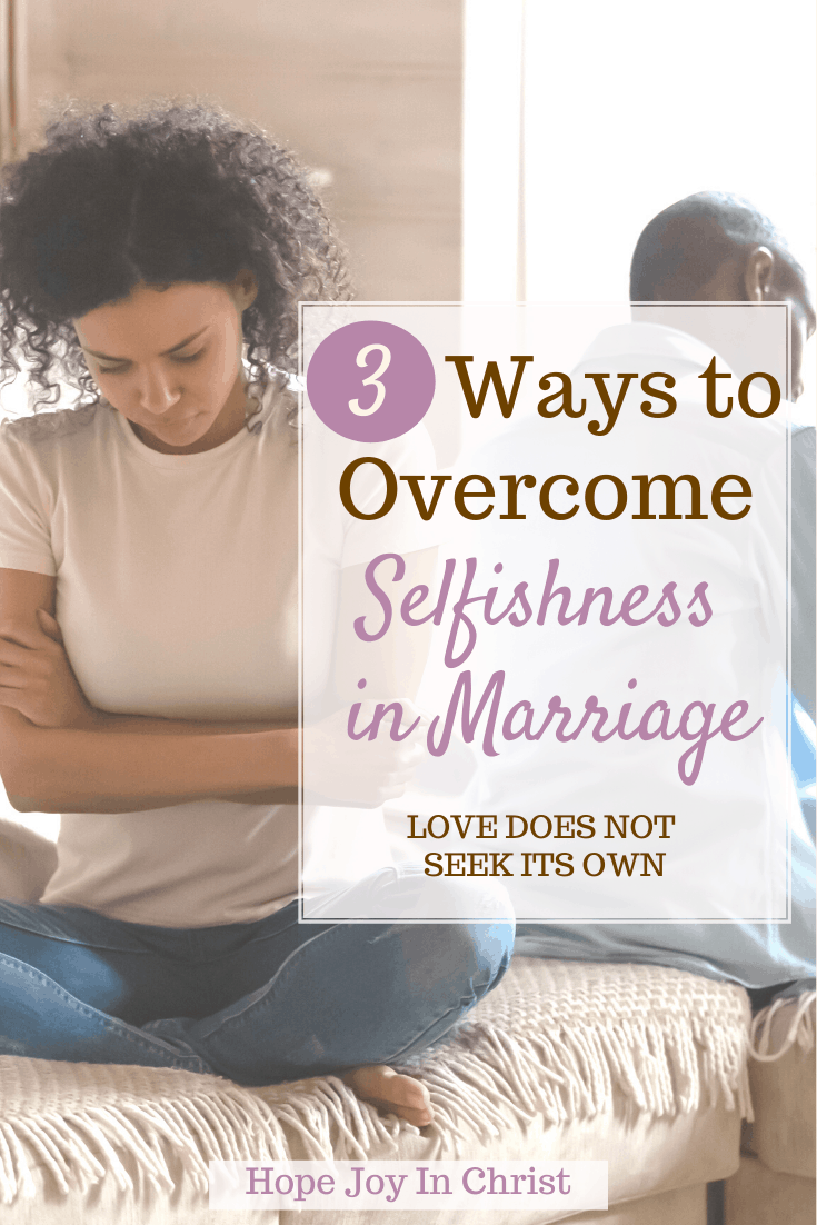 3 Ways To Overcome Selfishness in Marriage PinIt ,What are the signs of a selfish husband? How do you survive a marriage with a selfish husband? How do I stop being selfish in my marriage? What are the signs of selfishness? What does the Bible say about selfishness in marriage? examples of selfishness in marriage, overcoming selfishness in marriage, What is selfishness in marriage, how to stop being selfish in marriage, how to be selfless in marriage, how selfishness destroys relationships, spirit of division in marriage, Christian Marriage Advice, 1 Corinthians 13 love #HopeJoyInChrist #MarraigeAdvice