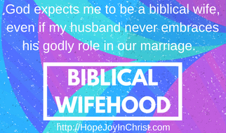 Biblical wifehood. God Expects me to be a biblical wife even if my husband never embraces his godly role. Christian Marriage Quote