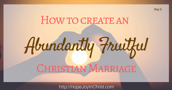 How to Create an Abundantly Fruitful Christian Marriage. Biblical Marriage, Biblical Wifehood, Tips, advice, resources (Day 5 Reclaiming Hope & Joy in your Marriage Blog Party)