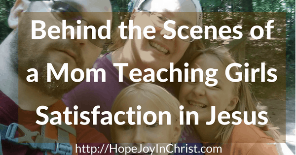 Behind the Scenes of a Mom Teaching Girls Satisfaction in Jesus (#BilbicalMotherhood #IdentityInChrist #BraveBeauty)