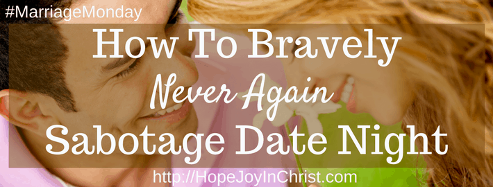 How to Bravely Never Again Sabotage Date Night (#ChristianMarriage #BiblicalWifehood #MarriageMonday)
