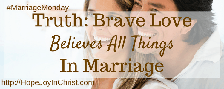 Truth- Brave Love Believes All Things in Marriage (#MarriageMonday #BiblicalWifehood #ChristianMarriage)