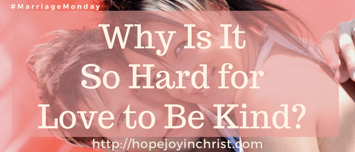 Why Is It So Hard for Love to Be Kind (#MarriageMonday #BiblicalWifehood #ChristianMarriage)