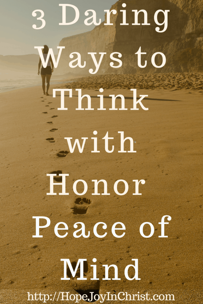 3 Daring Ways to Think with Honor _ Peace of Mind PinIt (#Peaceofmind #SelfCare #Philippians48 #AnxietyHelp)