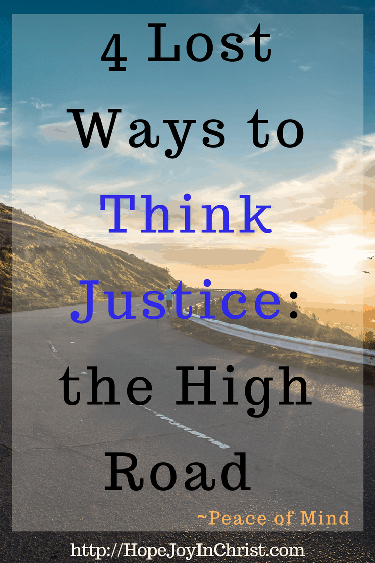 4 Lost Ways to Think Justice_ the High Road PinIt ( Whatever is Just, Philippians 4:8, Peace of Mind #Anxiety #ChristianLiving Take the high road)