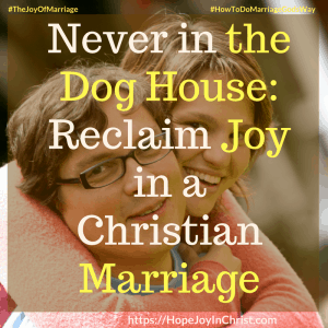 Never in the Dog House_ Reclaim Joy in a Christian Marriage sq #DoghouseQuotes #Forgive 31 Ways to Reclaim Joy in a Christian Marriage #JoyInMarriage #MarriageGodsWay #JoyQuotes #JoyScriptures #ChooseJoy #ChristianMarriage #ChristianMarriagequotes #ChristianMarriageadvice #RelationshipQuotes