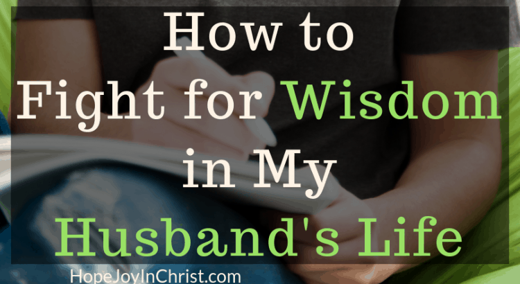 How to Fight for Wisdom in My Husband's Life Become a Prayer Warrior Wife Fighting spiritual warfare by #Prayingformyhusband with a War Room Prayer Strategy and #RespectMyHusband with Words of Affirmation