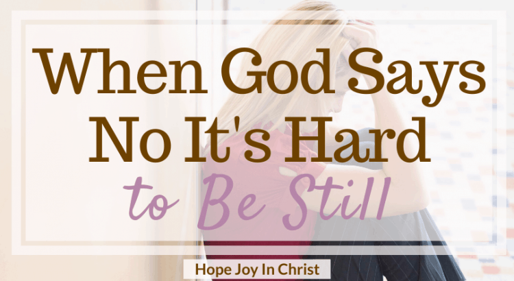 When God Says No It's Hard to Be Still FtImg, When God says not right now. God says not yet. God says no quotes, Anxiety Help, 40 Days to Be Still and Know God More. What does it mean to be still? How To be still. Spiritual Warfare. When God says no quotes, when God says no relationships, remember this when God says no, Spiritual inspiration, strength when God says no, faith when God says no, Be Still Quotes #BeStill #HopeJoyInChrist