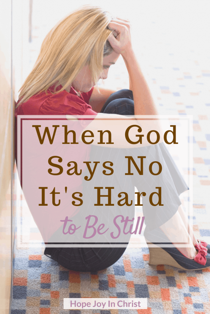 When God Says No It's Hard to Be Still PinIt, When God says not right now. God says not yet. God says no quotes, Anxiety Help, 40 Days to Be Still and Know God More. What does it mean to be still? How To be still. Spiritual Warfare. When God says no quotes, when God says no relationships, remember this when God says no, Spiritual inspiration, strength when God says no, faith when God says no, Be Still Quotes #BeStill #HopeJoyInChrist