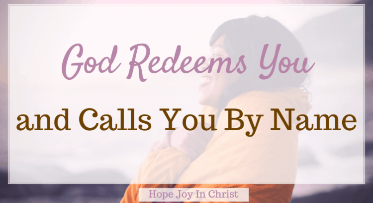 God Redeems You and Calls You By Name, What does God's redemption mean? What does it mean to be redeemed? How does God redeem our past? What God says about redemption? God redeems our mistakes, God redeems all things, God redeems us, redeemed meaning, Scripture on redemption, Be Still #HopeJoyInChrist