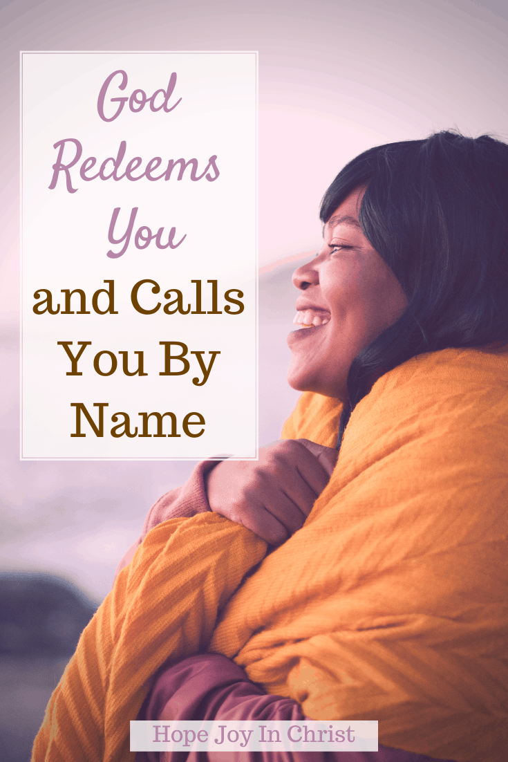 God Redeems You and Calls You By Name PinIt, What does God's redemption mean? What does it mean to be redeemed? How does God redeem our past? What God says about redemption? God redeems our mistakes, God redeems all things, God redeems us, redeemed meaning, Scripture on redemption, Be Still #HopeJoyInChrist
