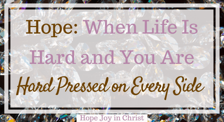 Hope When Life Is Hard and You Are Hard Pressed on Every Side. Hard pressed on every side but not crushed, we are hard pressed on every side, When life is hard quotes, when life is hard trust in God, strength when life is hard #WhenLifeIsHard #HopeJoyInChrist