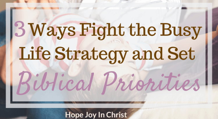 3 Ways Fight the Busy Life and Set Biblical Priorities FtImg Biblical priorities for life, get your priorities straight quotes, make God a priority in your life, how to get your life straight, the priorites of a disciple, Christian Living #Priorities #BiblicalPriorities #HopeJoyInChrist