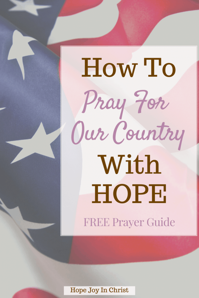 How To Pray For Our Country With HOPE PinIt, Why should we pray for our country? How do we pray for our nations and leaders? How do you pray for peace? pray for our nation, pray for our country Bible verse, prayer guide for our nation, prayers for America, prayer for leaders and government, prayer of repentance for our nations, prayer for a country in crisis, how to pray for our government, #HopeJoyInChrist #Prayer
