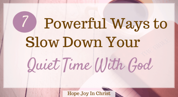 7 Powerful Ways to Slow Down Your Quiet Time With God, how do you give yourself quiet time with God? What does the Bible say about quiet time? Why is quiet time with God so important? How long should your quiet time be? how to have a quiet time with God, how to have quiet time with God, verses about quiet time with God, quiet time with God verses, the importance of having a quiet time with God, benefits of quiet time with God, quiet time with God ideas, tips for quiet time with God #hopejoyinchrist