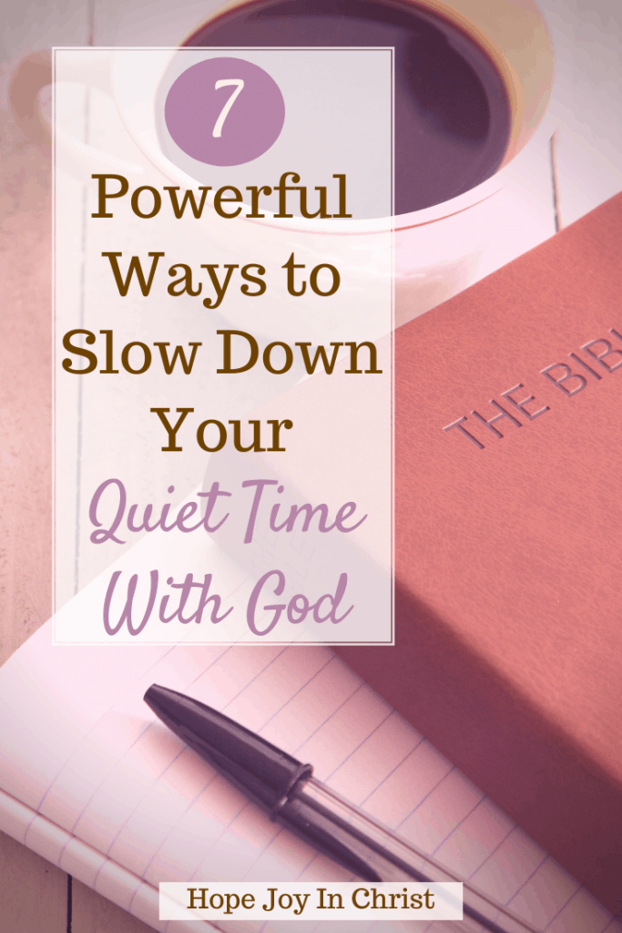 7 Powerful Ways to Slow Down Your Quiet Time With God PinIt, how do you give yourself quiet time with God? What does the Bible say about quiet time? Why is quiet time with God so important? How long should your quiet time be? how to have a quiet time with God, how to have quiet time with God, verses about quiet time with God, quiet time with God verses, the importance of having a quiet time with God, benefits of quiet time with God, quiet time with God ideas, tips for quiet time with God #hopejoyinchrist